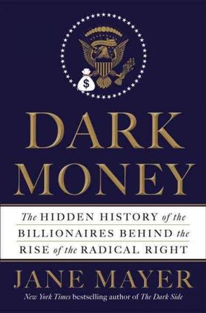 Dark Money: The Hidden History of the Billionaires Behind the Rise of the Radical Right NYT Notable Books 2016