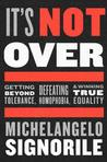 It's Not Over: Getting Beyond Tolerance, Defeating Homophobia, and Winning True