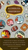 Alcoholica Esoterica: A Collection of Useful and Useless Information As It Relat